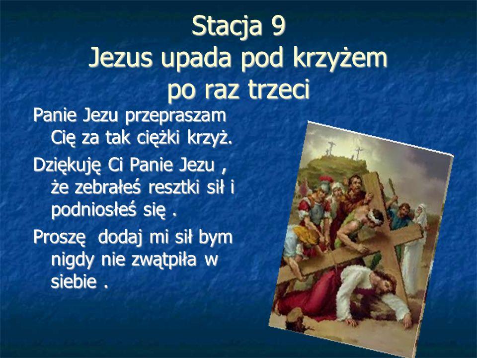 Stacja 9 Jezus upada pod krzyżem po raz trzeci Panie Jezu przepraszam Cię za tak ciężki krzyż. Dziękuję Ci Panie Jezu, że zebrałeś resztki sił i podni