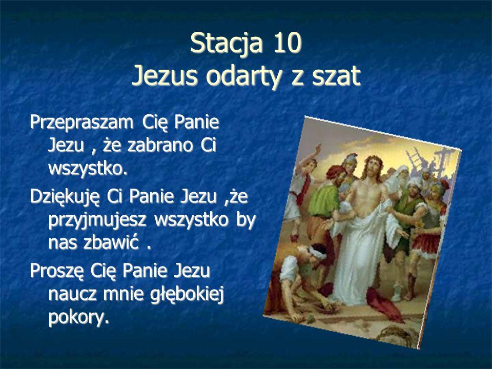 Stacja 10 Jezus odarty z szat Przepraszam Cię Panie Jezu, że zabrano Ci wszystko. Dziękuję Ci Panie Jezu,że przyjmujesz wszystko by nas zbawić. Proszę