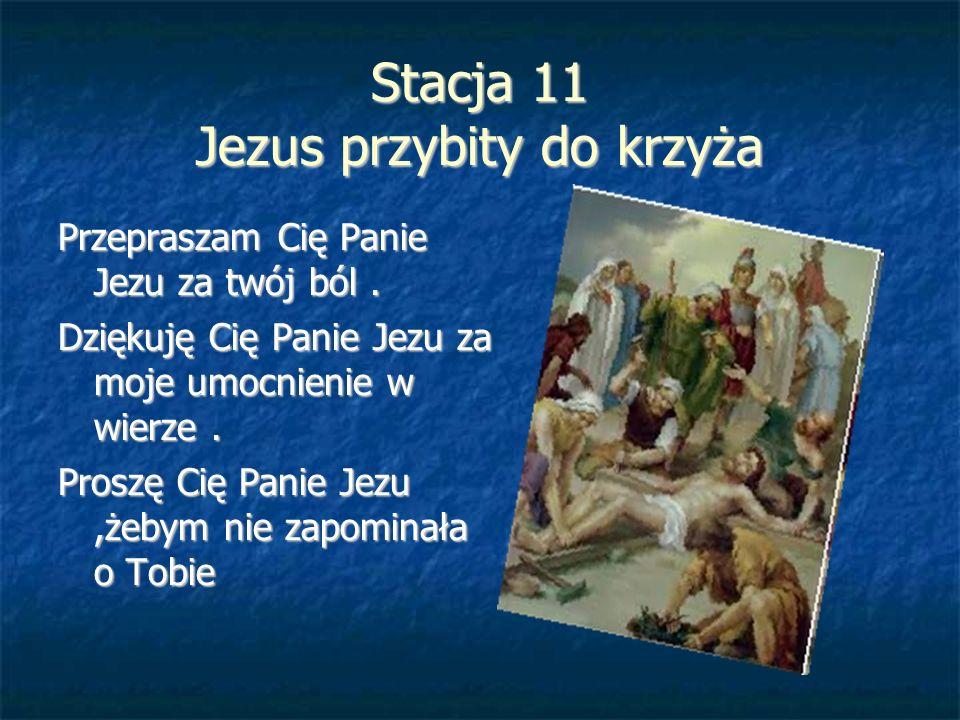 Stacja 11 Jezus przybity do krzyża Przepraszam Cię Panie Jezu za twój ból. Dziękuję Cię Panie Jezu za moje umocnienie w wierze. Proszę Cię Panie Jezu,