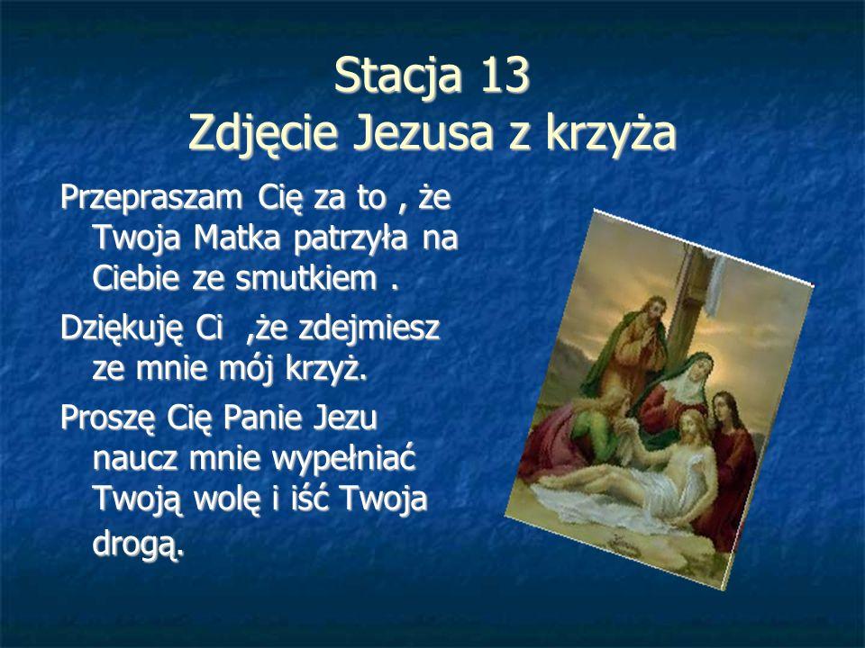 Stacja 13 Zdjęcie Jezusa z krzyża Przepraszam Cię za to, że Twoja Matka patrzyła na Ciebie ze smutkiem. Dziękuję Ci,że zdejmiesz ze mnie mój krzyż. Pr