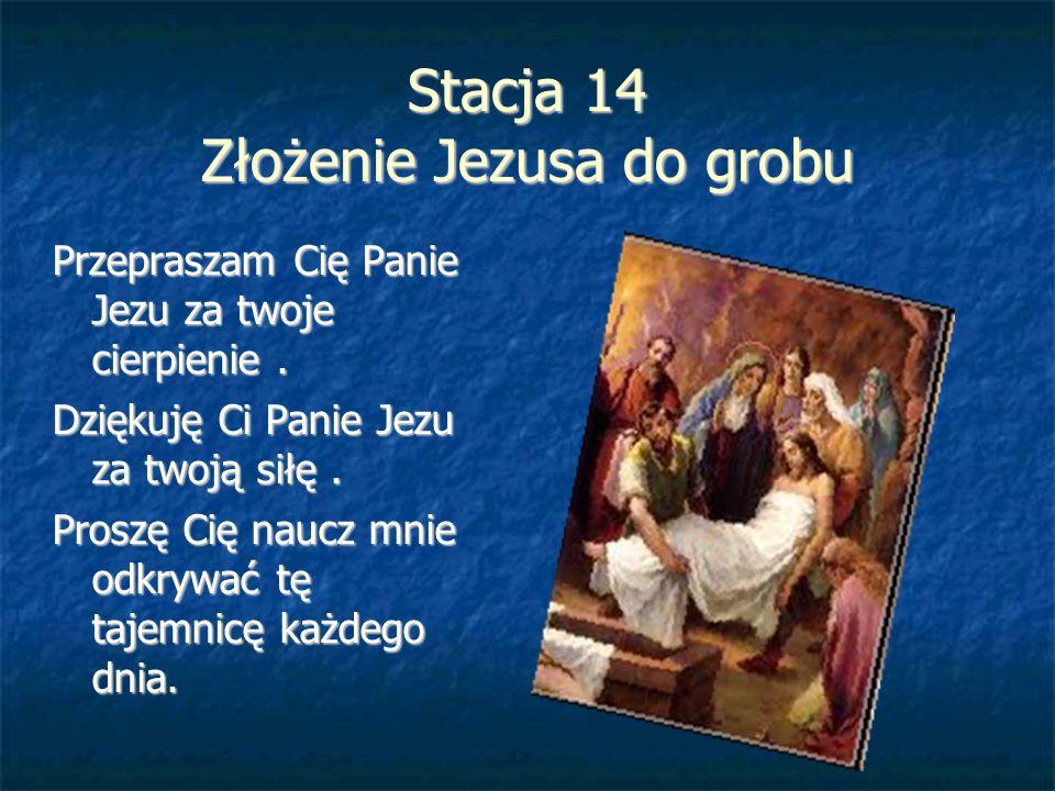 Stacja 14 Złożenie Jezusa do grobu Przepraszam Cię Panie Jezu za twoje cierpienie. Dziękuję Ci Panie Jezu za twoją siłę. Proszę Cię naucz mnie odkrywa