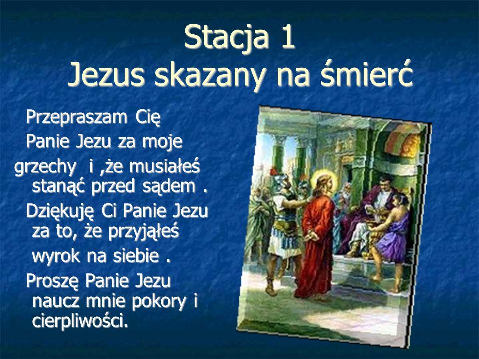 Stacja 1 Jezus skazany na śmierć Przepraszam Cię Przepraszam Cię Panie Jezu za moje Panie Jezu za moje grzechy i,że musiałeś stanąć przed sądem. Dzięk