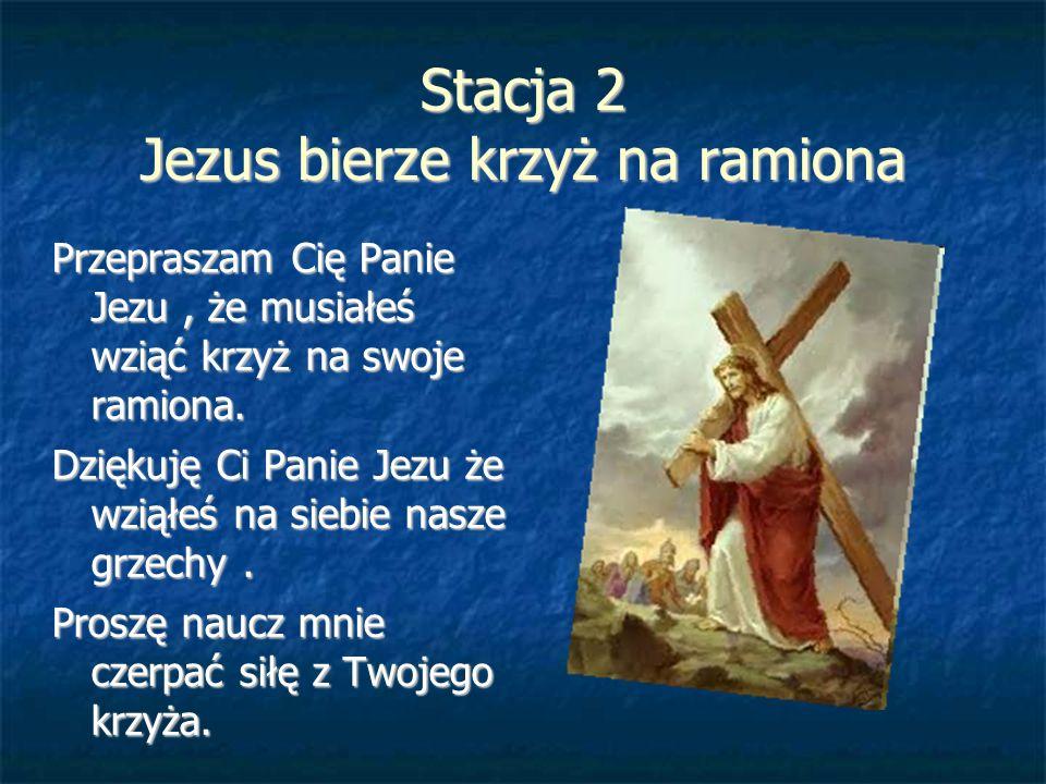 Stacja 2 Jezus bierze krzyż na ramiona Przepraszam Cię Panie Jezu, że musiałeś wziąć krzyż na swoje ramiona. Dziękuję Ci Panie Jezu że wziąłeś na sieb