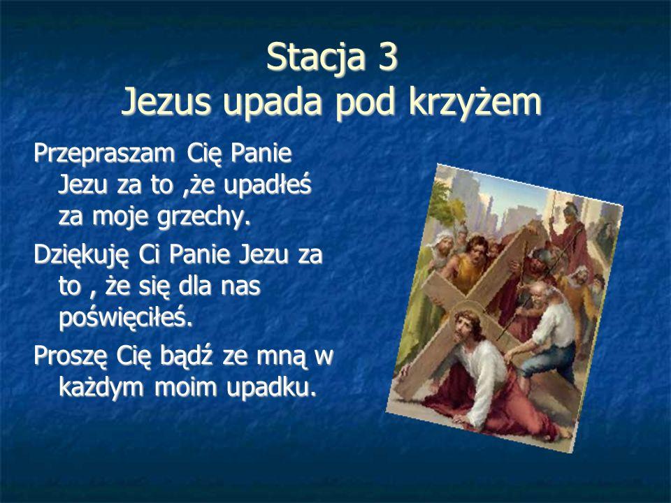 Stacja 3 Jezus upada pod krzyżem Przepraszam Cię Panie Jezu za to,że upadłeś za moje grzechy. Dziękuję Ci Panie Jezu za to, że się dla nas poświęciłeś