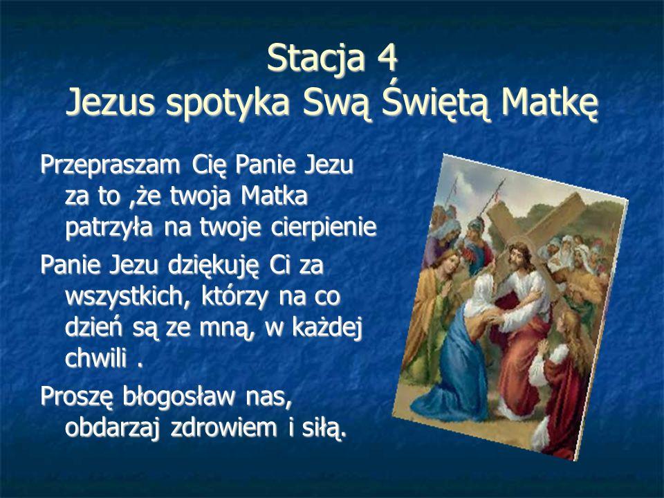 Stacja 4 Jezus spotyka Swą Świętą Matkę Przepraszam Cię Panie Jezu za to,że twoja Matka patrzyła na twoje cierpienie Panie Jezu dziękuję Ci za wszystk