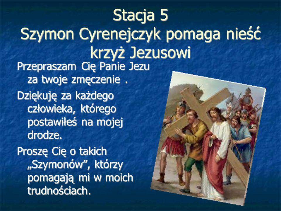 Stacja 5 Szymon Cyrenejczyk pomaga nieść krzyż Jezusowi Przepraszam Cię Panie Jezu za twoje zmęczenie. Dziękuję za każdego człowieka, którego postawił