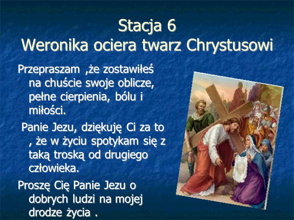 Stacja 6 Weronika ociera twarz Chrystusowi Przepraszam,że zostawiłeś na chuście swoje oblicze, pełne cierpienia, bólu i miłości. Panie Jezu, dziękuję