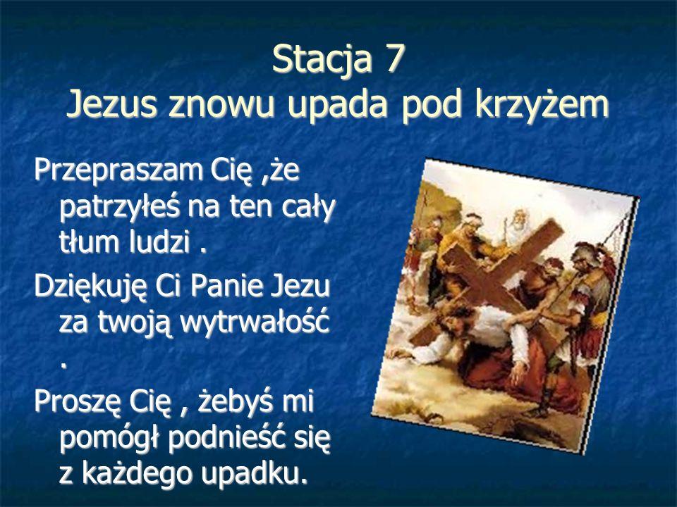 Stacja 7 Jezus znowu upada pod krzyżem Przepraszam Cię,że patrzyłeś na ten cały tłum ludzi. Dziękuję Ci Panie Jezu za twoją wytrwałość. Proszę Cię, że