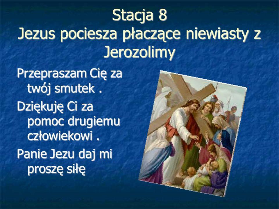 Stacja 8 Jezus pociesza płaczące niewiasty z Jerozolimy Przepraszam Cię za twój smutek. Dziękuję Ci za pomoc drugiemu człowiekowi. Panie Jezu daj mi p