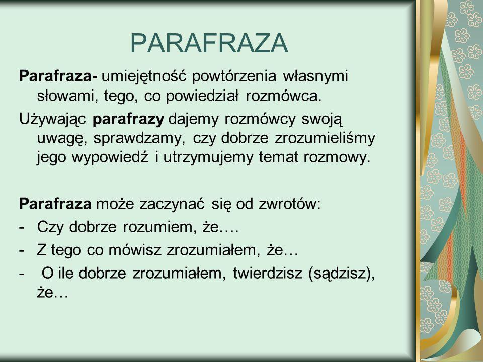 PARAFRAZA Parafraza- umiejętność powtórzenia własnymi słowami, tego, co powiedział rozmówca. Używając parafrazy dajemy rozmówcy swoją uwagę, sprawdzam