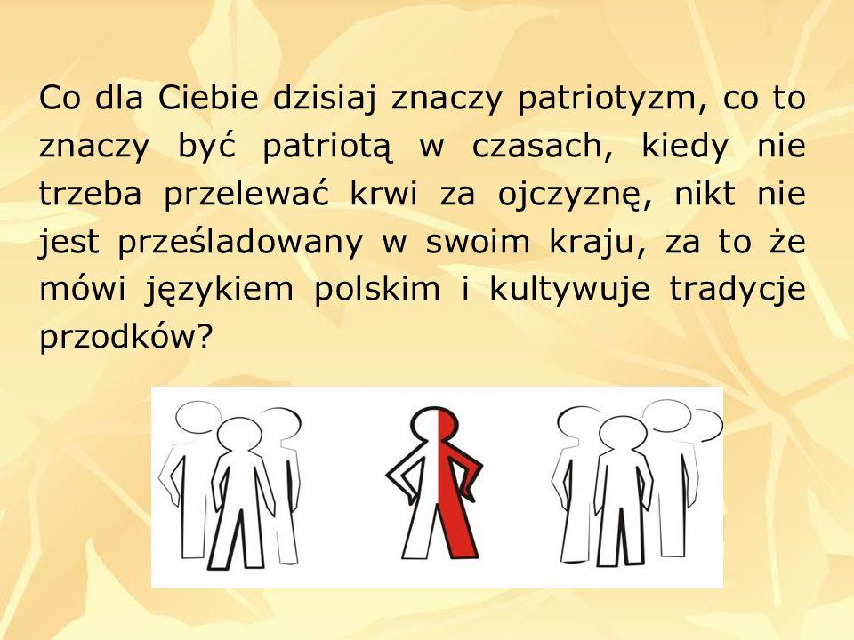 Co dla Ciebie dzisiaj znaczy patriotyzm, co to znaczy być patriotą w czasach, kiedy nie trzeba przelewać krwi za ojczyznę, nikt nie jest prześladowany