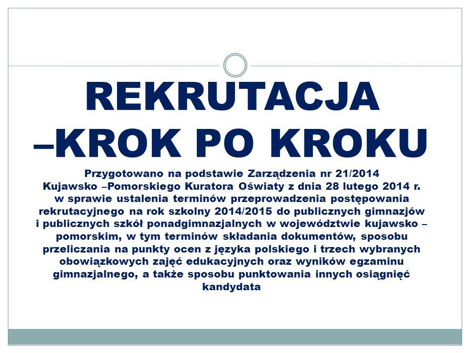 REKRUTACJA –KROK PO KROKU Przygotowano na podstawie Zarządzenia nr 21/2014 Kujawsko –Pomorskiego Kuratora Oświaty z dnia 28 lutego 2014 r. w sprawie u