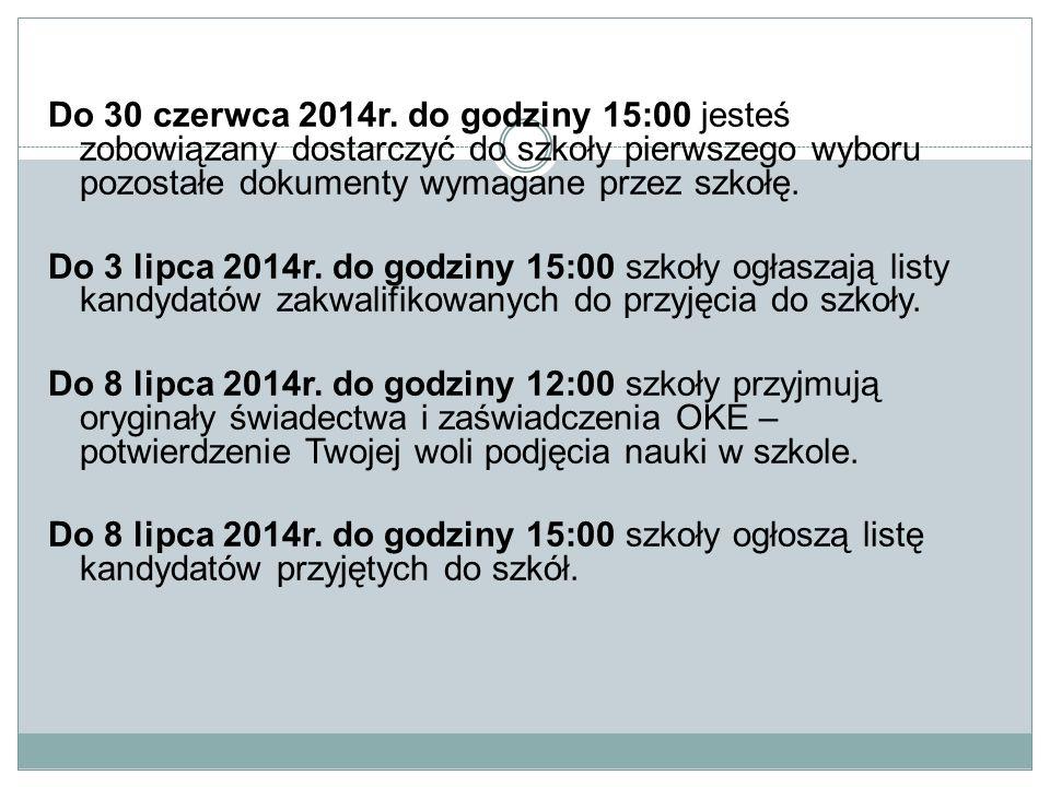 Do 30 czerwca 2014r. do godziny 15:00 jesteś zobowiązany dostarczyć do szkoły pierwszego wyboru pozostałe dokumenty wymagane przez szkołę. Do 3 lipca