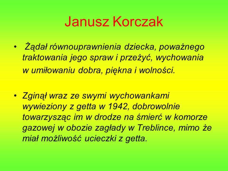 Janusz Korczak Żądał równouprawnienia dziecka, poważnego traktowania jego spraw i przeżyć, wychowania w umiłowaniu dobra, piękna i wolności.