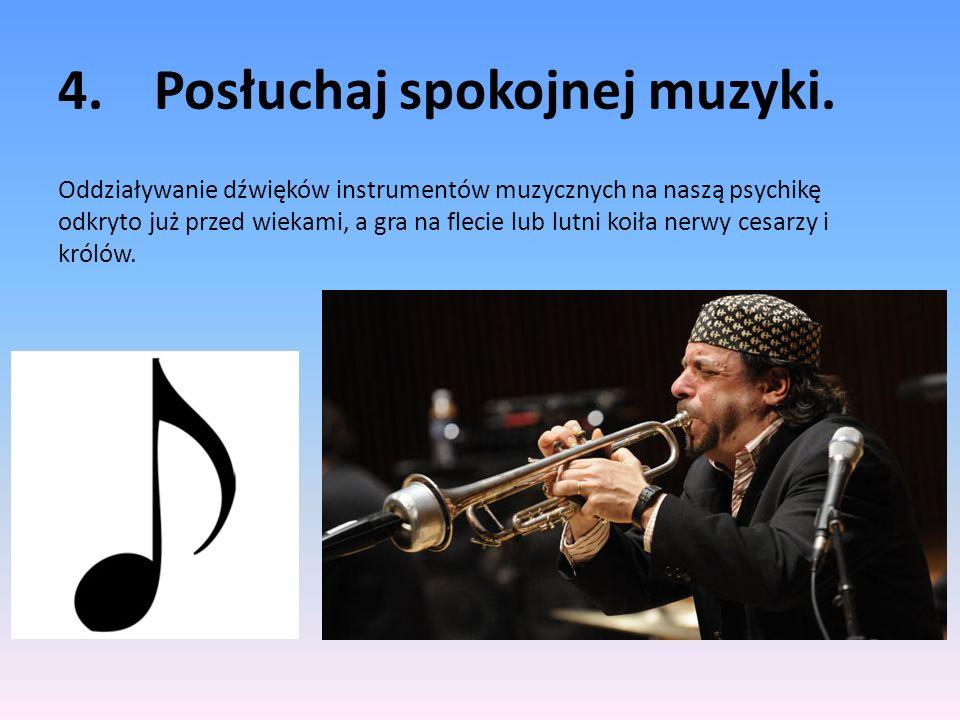 4.Posłuchaj spokojnej muzyki. Oddziaływanie dźwięków instrumentów muzycznych na naszą psychikę odkryto już przed wiekami, a gra na flecie lub lutni ko