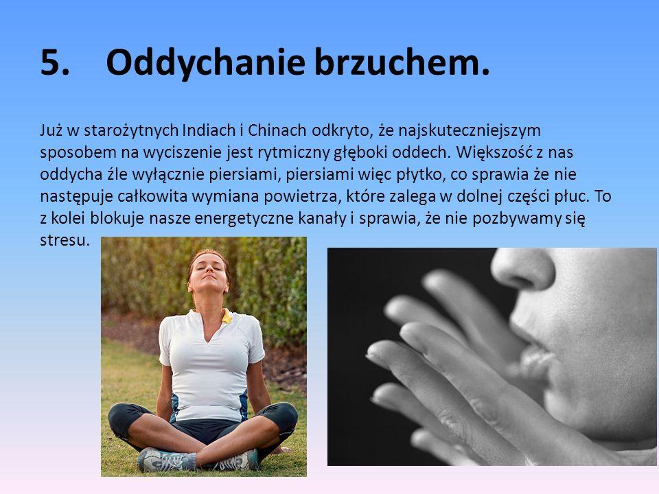 5.Oddychanie brzuchem. Już w starożytnych Indiach i Chinach odkryto, że najskuteczniejszym sposobem na wyciszenie jest rytmiczny głęboki oddech. Więks