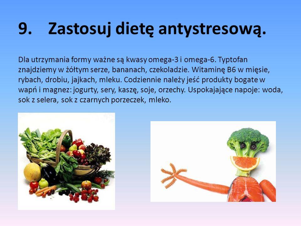 9.Zastosuj dietę antystresową. Dla utrzymania formy ważne są kwasy omega-3 i omega-6. Typtofan znajdziemy w żółtym serze, bananach, czekoladzie. Witam
