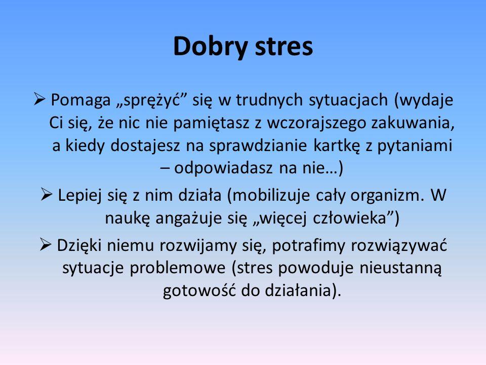 Dobry stres Pomaga sprężyć się w trudnych sytuacjach (wydaje Ci się, że nic nie pamiętasz z wczorajszego zakuwania, a kiedy dostajesz na sprawdzianie