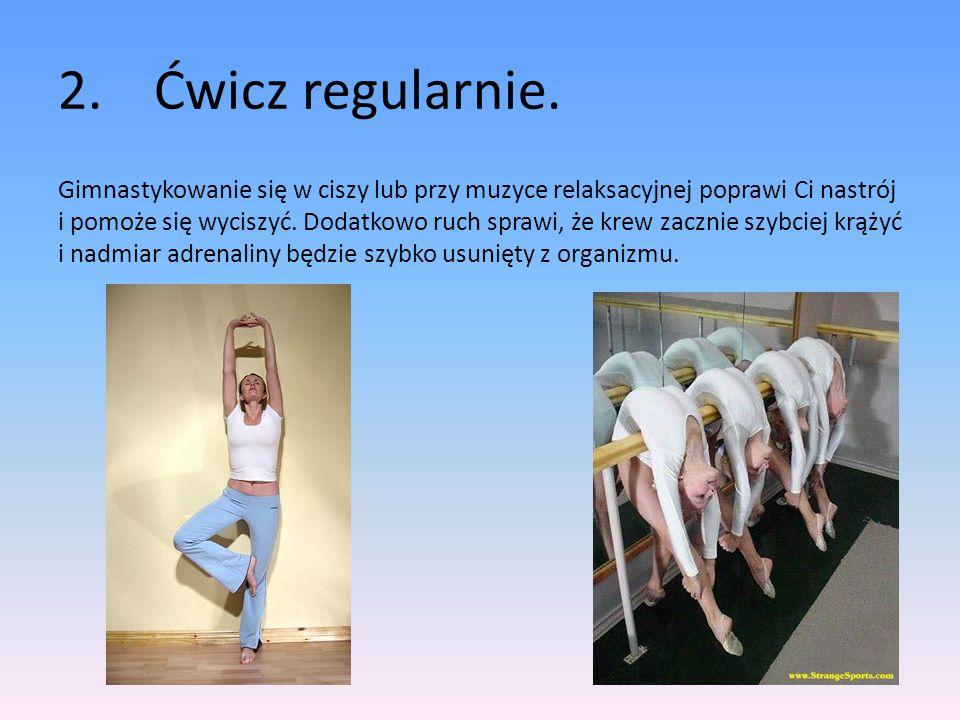2.Ćwicz regularnie. Gimnastykowanie się w ciszy lub przy muzyce relaksacyjnej poprawi Ci nastrój i pomoże się wyciszyć. Dodatkowo ruch sprawi, że krew