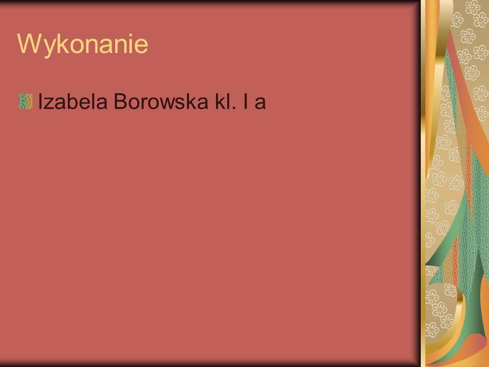 Wykonanie Izabela Borowska kl. I a