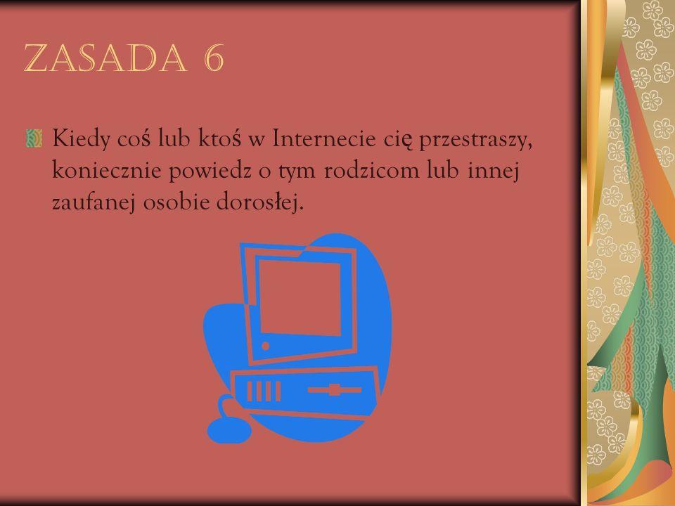 Zasada 6 Kiedy co ś lub kto ś w Internecie ci ę przestraszy, koniecznie powiedz o tym rodzicom lub innej zaufanej osobie doros ł ej.