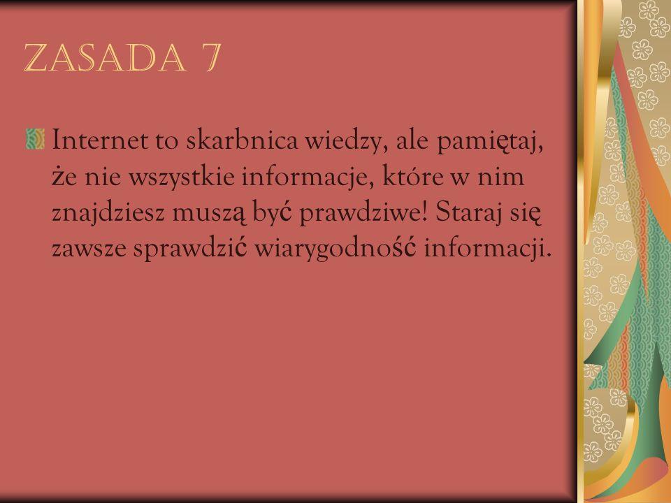 Zasada 7 Internet to skarbnica wiedzy, ale pami ę taj, ż e nie wszystkie informacje, które w nim znajdziesz musz ą by ć prawdziwe.