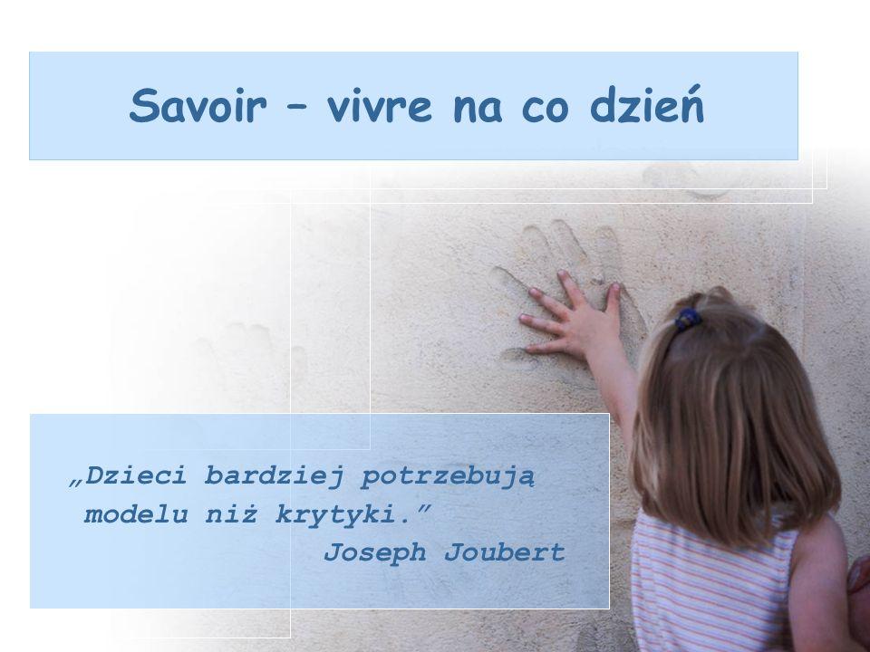 Savoir – vivre na co dzień Dzieci bardziej potrzebują modelu niż krytyki. Joseph Joubert