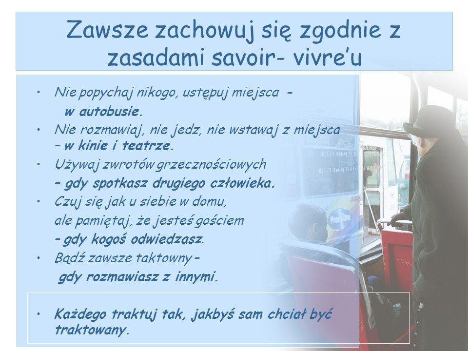 Zawsze zachowuj się zgodnie z zasadami savoir- vivreu Nie popychaj nikogo, ustępuj miejsca - w autobusie. Nie rozmawiaj, nie jedz, nie wstawaj z miejs