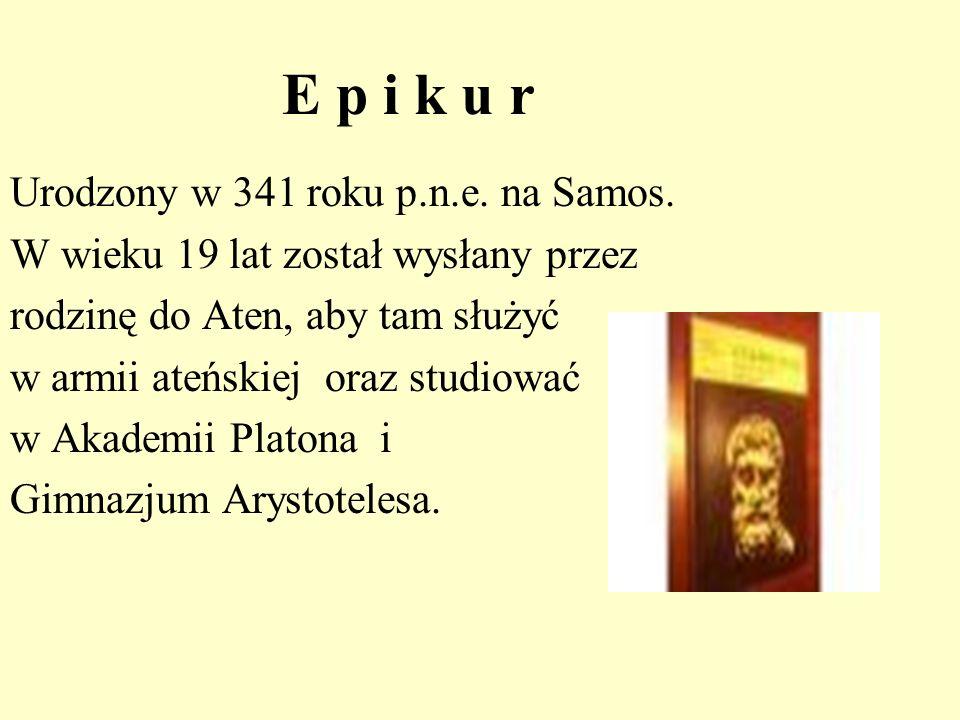 E p i k u r Urodzony w 341 roku p.n.e. na Samos. W wieku 19 lat został wysłany przez rodzinę do Aten, aby tam służyć w armii ateńskiej oraz studiować