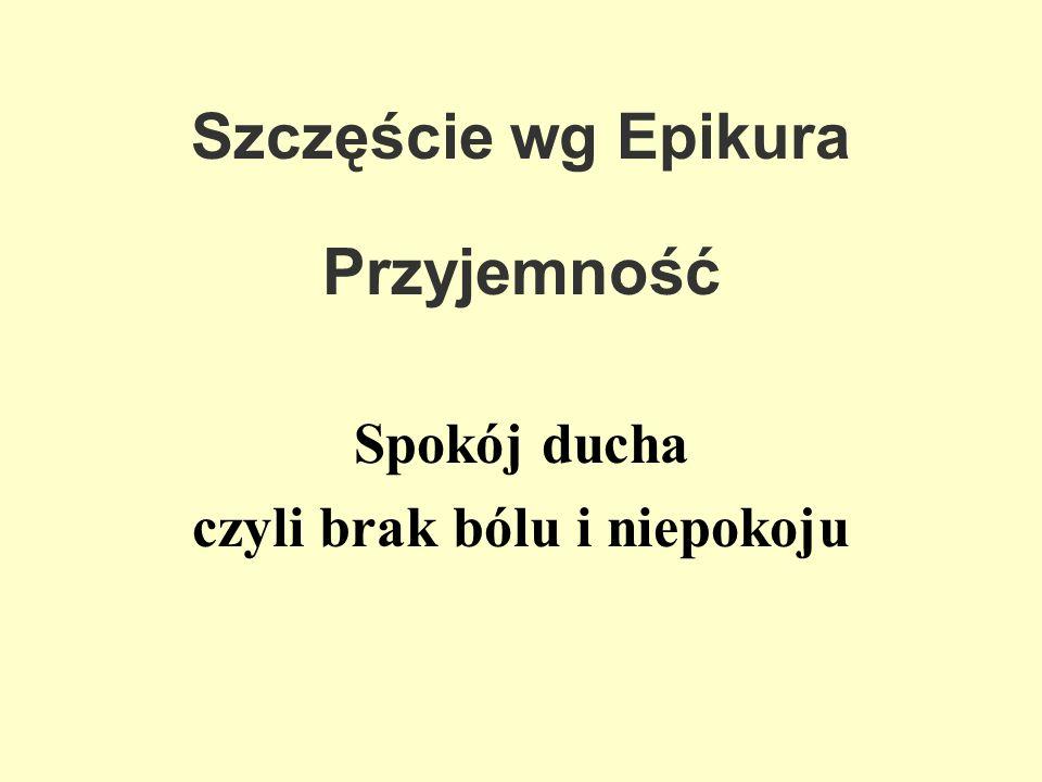 Szczęście wg Epikura Przyjemność Spokój ducha czyli brak bólu i niepokoju