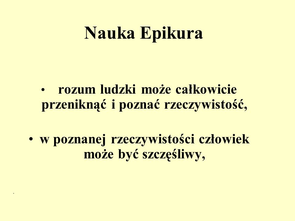 Nauka Epikura rozum ludzki może całkowicie przeniknąć i poznać rzeczywistość, w poznanej rzeczywistości człowiek może być szczęśliwy,.