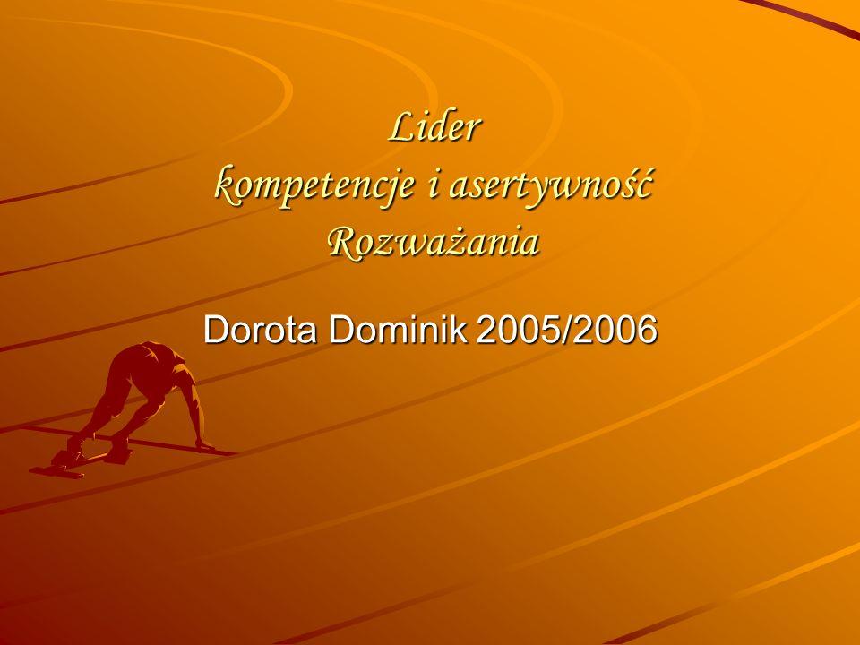 Lider kompetencje i asertywność Rozważania Dorota Dominik 2005/2006