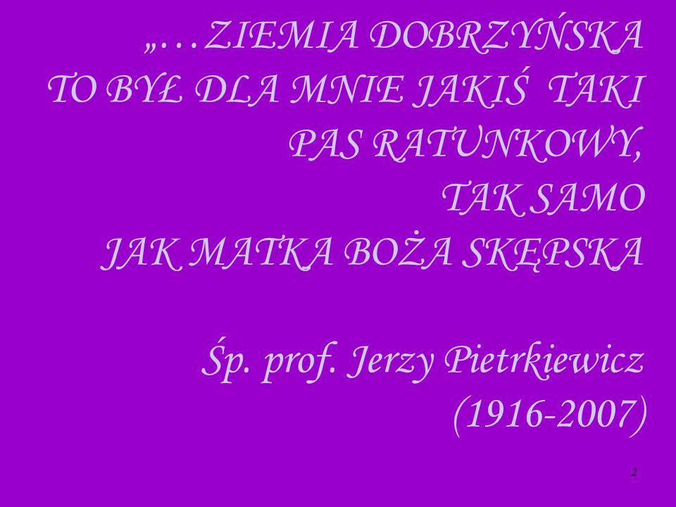 2 …ZIEMIA DOBRZYŃSKA TO BYŁ DLA MNIE JAKIŚ TAKI PAS RATUNKOWY, TAK SAMO JAK MATKA BOŻA SKĘPSKA Śp. prof. Jerzy Pietrkiewicz (1916-2007)