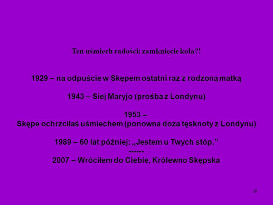 20 Ten uśmiech radości: zamknięcie koła?! 1929 – na odpuście w Skępem ostatni raz z rodzoną matką 1943 – Siej Maryjo (prośba z Londynu) 1953 – Skępe o