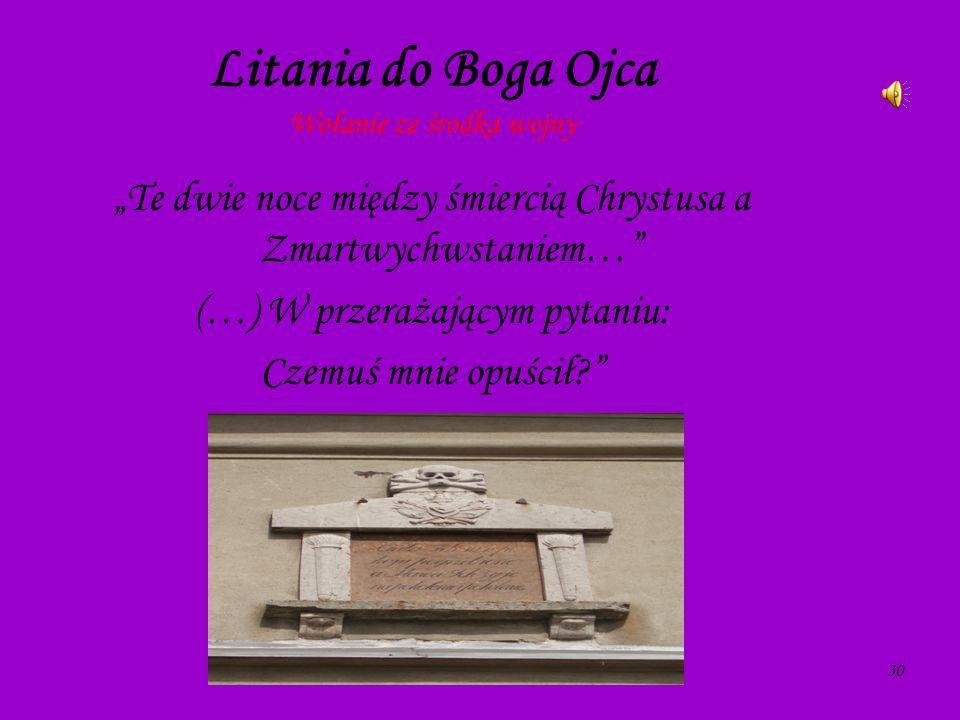 30 Litania do Boga Ojca Wołanie ze środka wojny Te dwie noce między śmiercią Chrystusa a Zmartwychwstaniem… (…) W przerażającym pytaniu: Czemuś mnie o