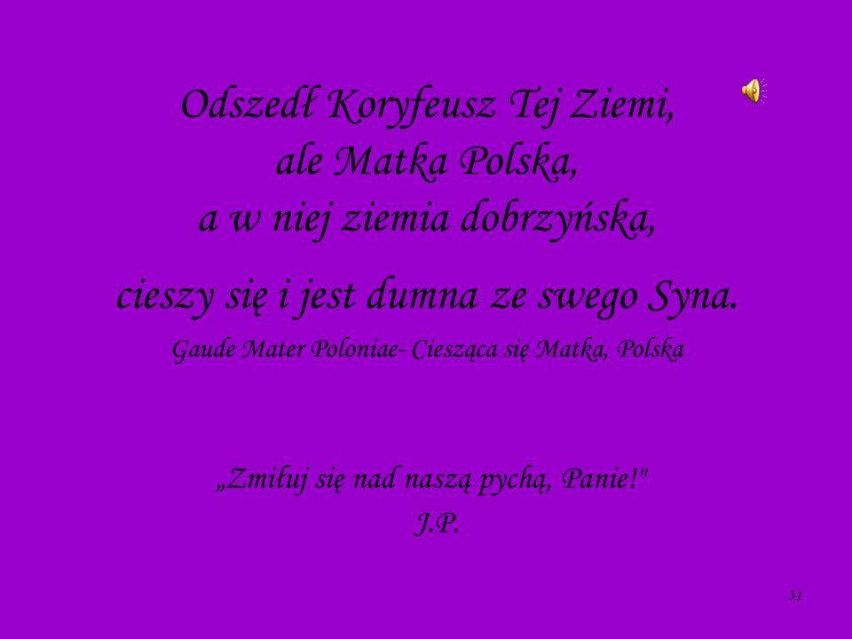 31 Odszedł Koryfeusz Tej Ziemi, ale Matka Polska, a w niej ziemia dobrzyńska, cieszy się i jest dumna ze swego Syna. Gaude Mater Poloniae- Ciesząca si