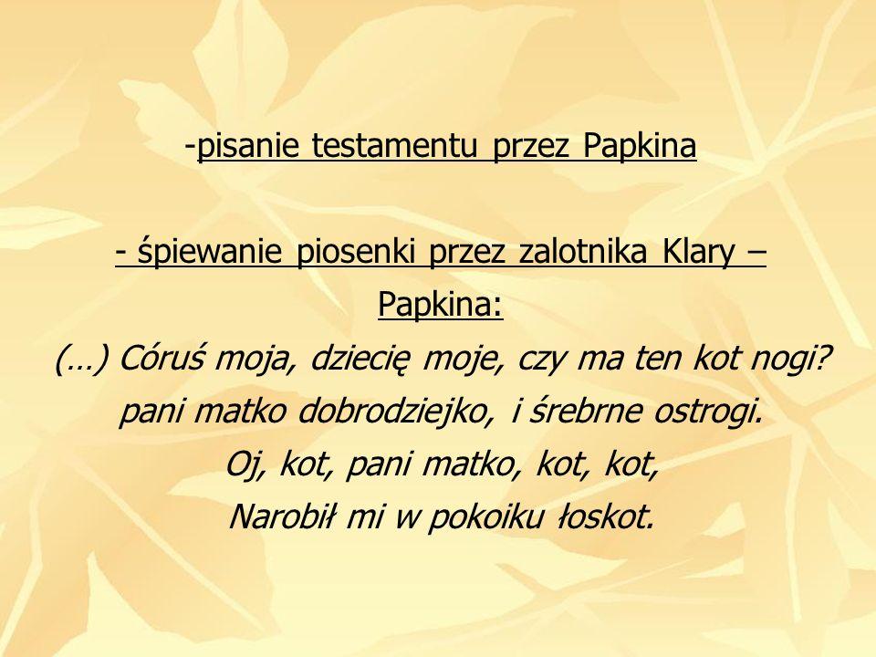 -pisanie testamentu przez Papkina - śpiewanie piosenki przez zalotnika Klary – Papkina: (…) Córuś moja, dziecię moje, czy ma ten kot nogi? pani matko