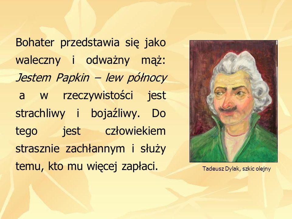 Tadeusz Dylak, szkic olejny Bohater przedstawia się jako waleczny i odważny mąż: Jestem Papkin – lew północy a w rzeczywistości jest strachliwy i boja