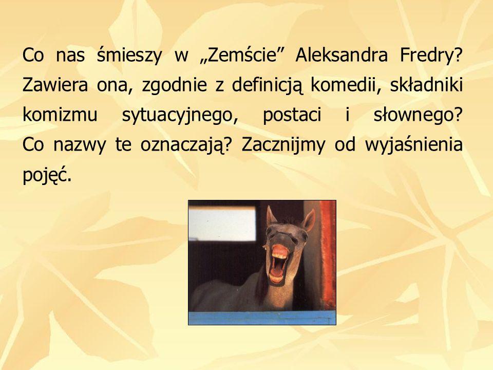 Co nas śmieszy w Zemście Aleksandra Fredry? Zawiera ona, zgodnie z definicją komedii, składniki komizmu sytuacyjnego, postaci i słownego? Co nazwy te