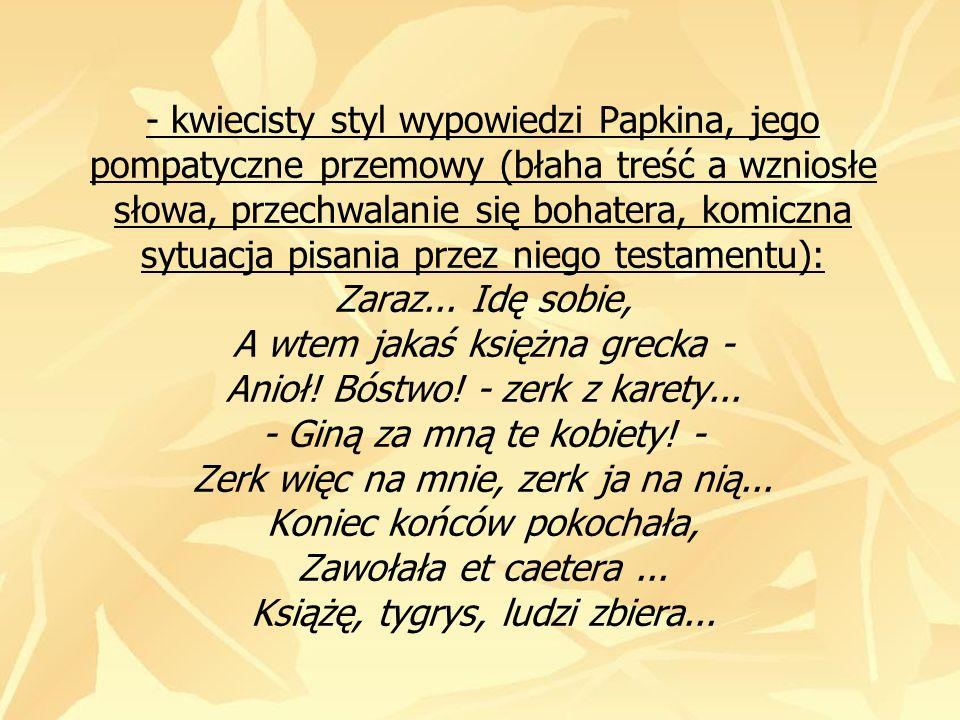 - kwiecisty styl wypowiedzi Papkina, jego pompatyczne przemowy (błaha treść a wzniosłe słowa, przechwalanie się bohatera, komiczna sytuacja pisania pr