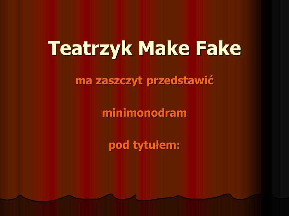 Teatrzyk Make Fake ma zaszczyt przedstawić minimonodram pod tytułem: