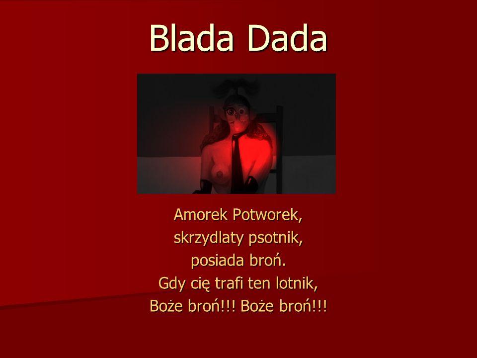 Blada Dada Amorek Potworek, skrzydlaty psotnik, posiada broń. Gdy cię trafi ten lotnik, Boże broń!!! Boże broń!!!