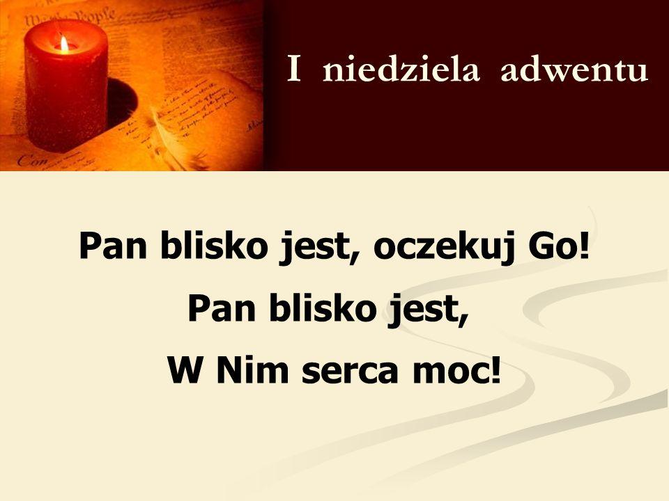 I niedziela adwentu Pan blisko jest, oczekuj Go! Pan blisko jest, W Nim serca moc!