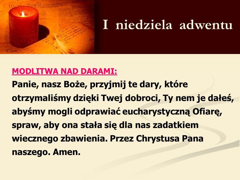 I niedziela adwentu MODLITWA NAD DARAMI: Panie, nasz Boże, przyjmij te dary, które otrzymaliśmy dzięki Twej dobroci, Ty nem je dałeś, abyśmy mogli odp