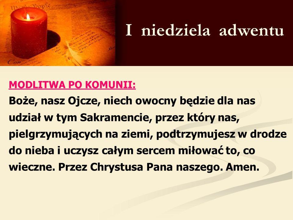 I niedziela adwentu MODLITWA PO KOMUNII: Boże, nasz Ojcze, niech owocny będzie dla nas udział w tym Sakramencie, przez który nas, pielgrzymujących na