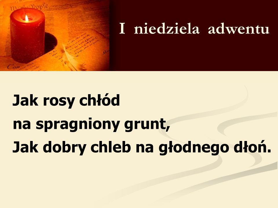 I niedziela adwentu Jak rosy chłód na spragniony grunt, Jak dobry chleb na głodnego dłoń.