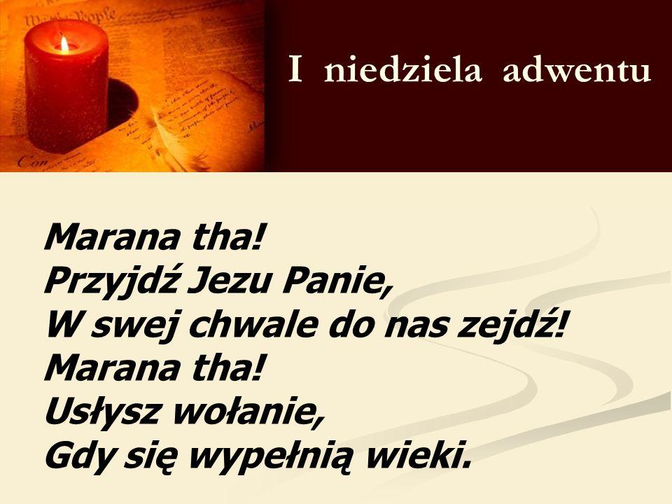 I niedziela adwentu Marana tha! Przyjdź Jezu Panie, W swej chwale do nas zejdź! Marana tha! Usłysz wołanie, Gdy się wypełnią wieki.