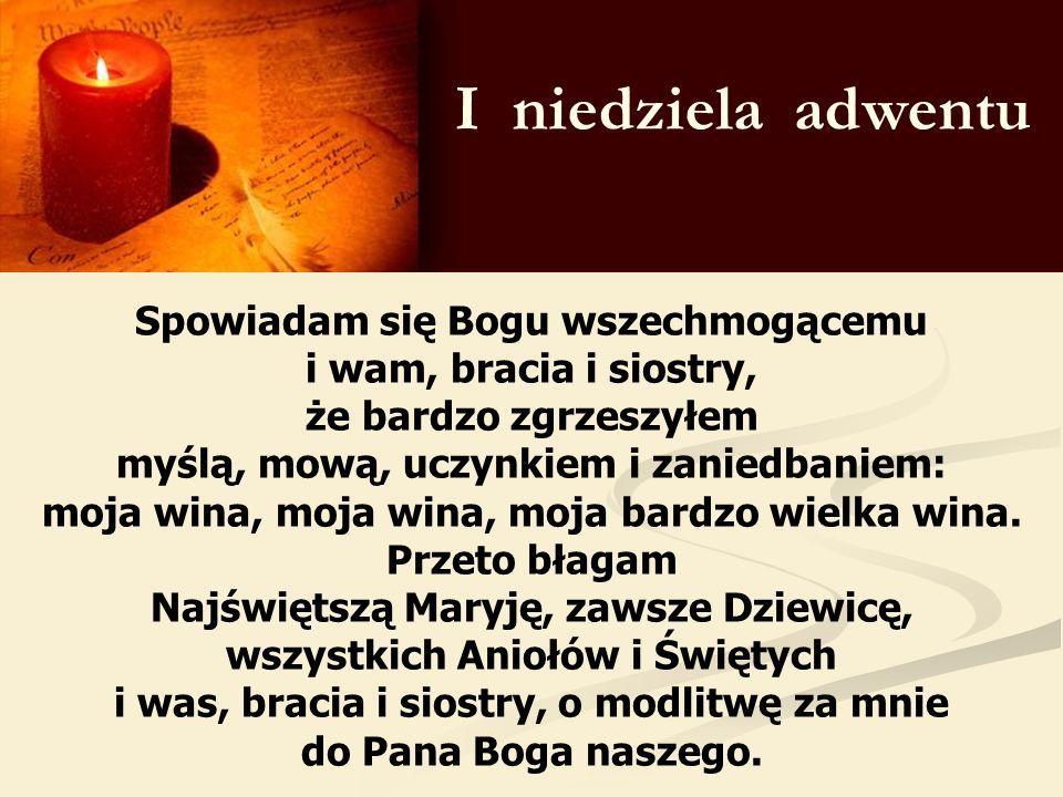 I niedziela adwentu Spowiadam się Bogu wszechmogącemu i wam, bracia i siostry, że bardzo zgrzeszyłem myślą, mową, uczynkiem i zaniedbaniem: moja wina,