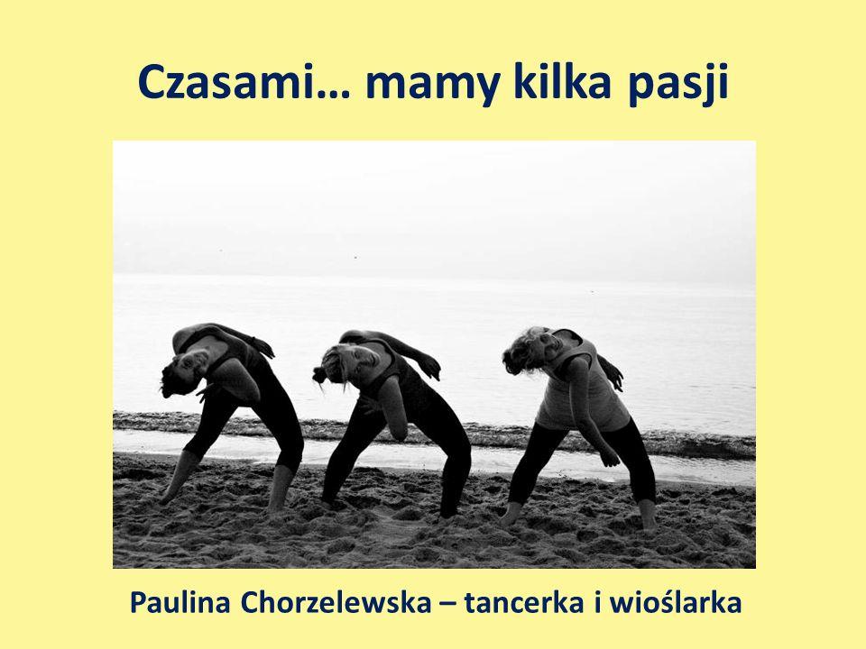 Czasami… mamy kilka pasji Paulina Chorzelewska – tancerka i wioślarka