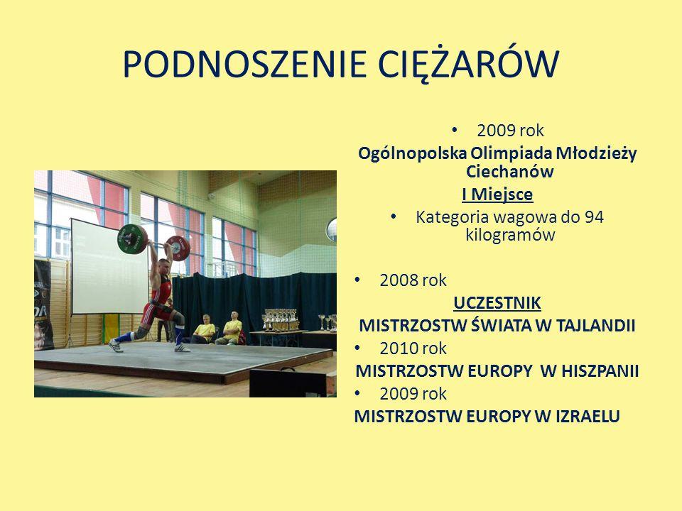 PODNOSZENIE CIĘŻARÓW 2009 rok Ogólnopolska Olimpiada Młodzieży Ciechanów I Miejsce Kategoria wagowa do 94 kilogramów 2008 rok UCZESTNIK MISTRZOSTW ŚWIATA W TAJLANDII 2010 rok MISTRZOSTW EUROPY W HISZPANII 2009 rok MISTRZOSTW EUROPY W IZRAELU